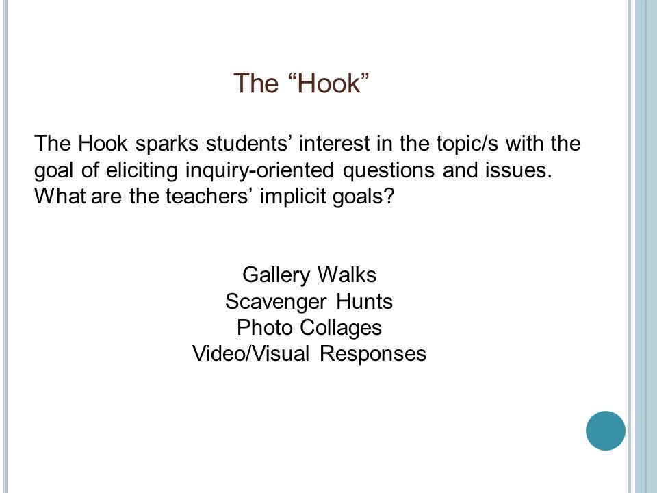 The Hook Gallery Walks Scavenger Hunts Photo Collages Video/Visual Responses The Hook sparks students' interest in the topic/s with the goal of eliciting inquiry-oriented questions and issues.