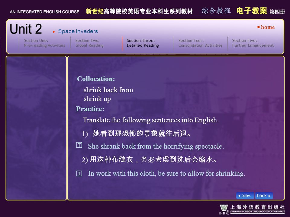 ◄ home Section Two: Global Reading Section Three: Detailed Reading 3.text8_W_shrinking2 Section One: Pre-reading Activities Section Four: Consolidation Activities Section Five: Further Enhancement Space Invaders 1) 她看到那恐怖的景象就往后退。 2) 用这种布缝衣,务必考虑到洗后会缩水。 Practice: She shrank back from the horrifying spectacle.