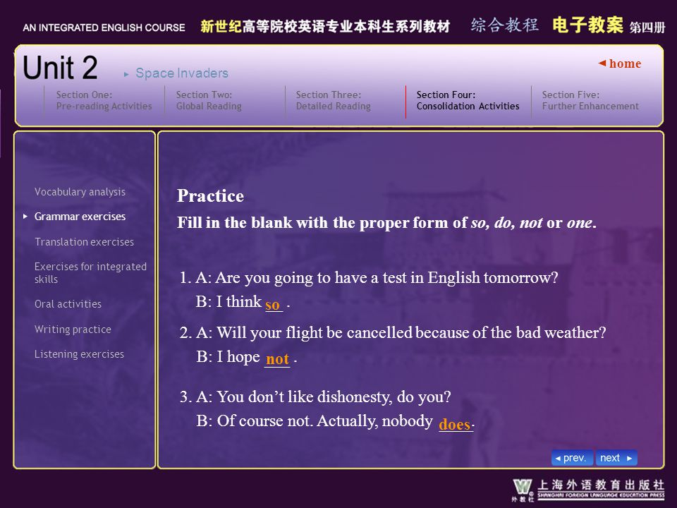 ◄ home Vocabulary analysis Grammar exercises Translation exercises Section Four: Consolidation Activities Section Four_ GII_ Ex1 Exercises for integrated skills Oral activities Writing practice Listening exercises Section Five: Further Enhancement Section One: Pre-reading Activities Section Two: Global Reading Section Three: Detailed Reading Space Invaders Practice Fill in the blank with the proper form of so, do, not or one.
