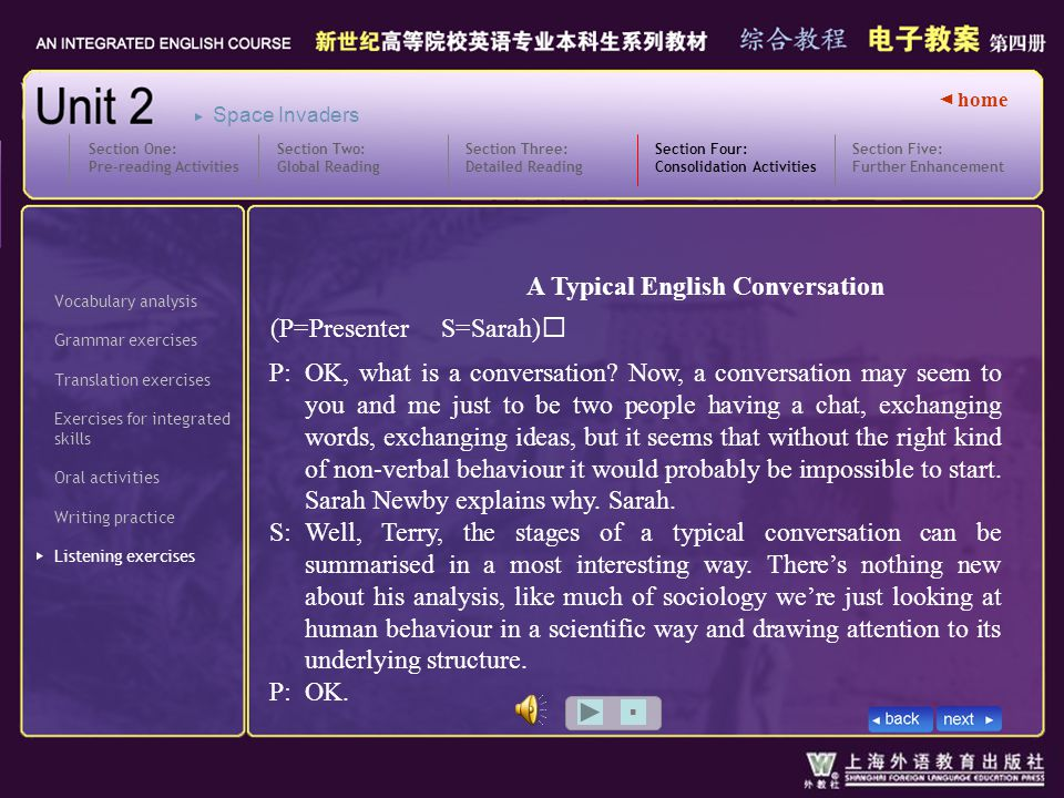 ◄ home (P=Presenter S=Sarah) Vocabulary analysis Grammar exercises Translation exercises Oral activities Writing practice Listening exercises Section Four: Consolidation Activities SectionFour_L_Bpopwin1 Exercises for integrated skills Section Five: Further Enhancement Section One: Pre-reading Activities Section Two: Global Reading Section Three: Detailed Reading Space Invaders A Typical English Conversation P: S: P: OK, what is a conversation.
