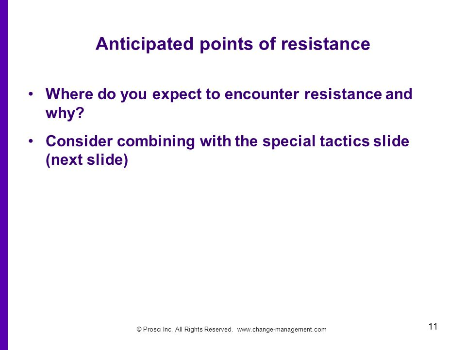 © Prosci Inc. All Rights Reserved. www.change-management.com 11 Anticipated points of resistance Where do you expect to encounter resistance and why?