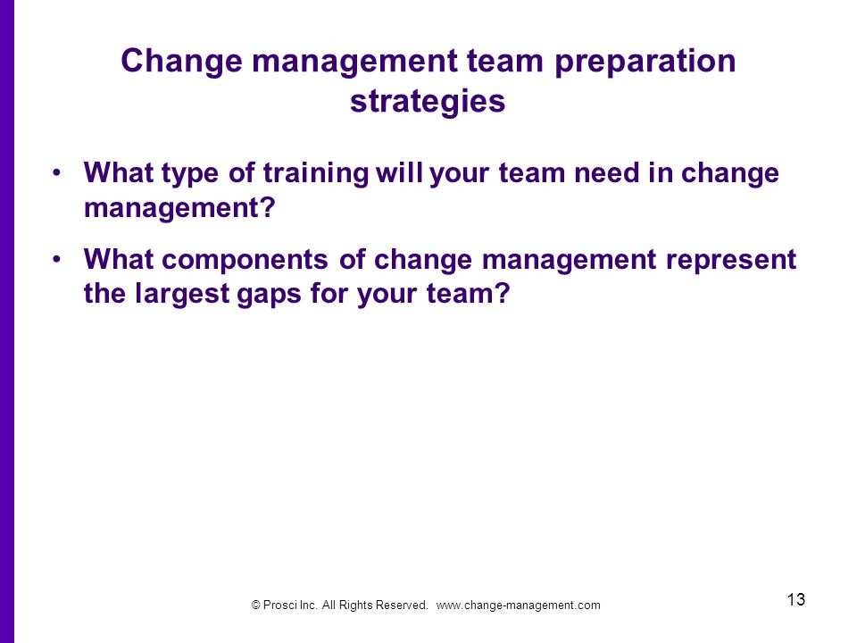 © Prosci Inc. All Rights Reserved. www.change-management.com 13 Change management team preparation strategies What type of training will your team nee