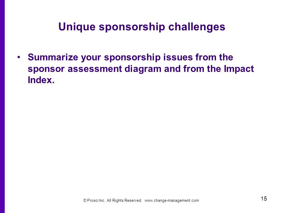 © Prosci Inc. All Rights Reserved. www.change-management.com 15 Unique sponsorship challenges Summarize your sponsorship issues from the sponsor asses