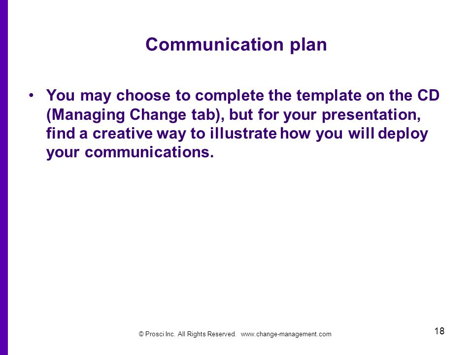 © Prosci Inc. All Rights Reserved. www.change-management.com 18 Communication plan You may choose to complete the template on the CD (Managing Change