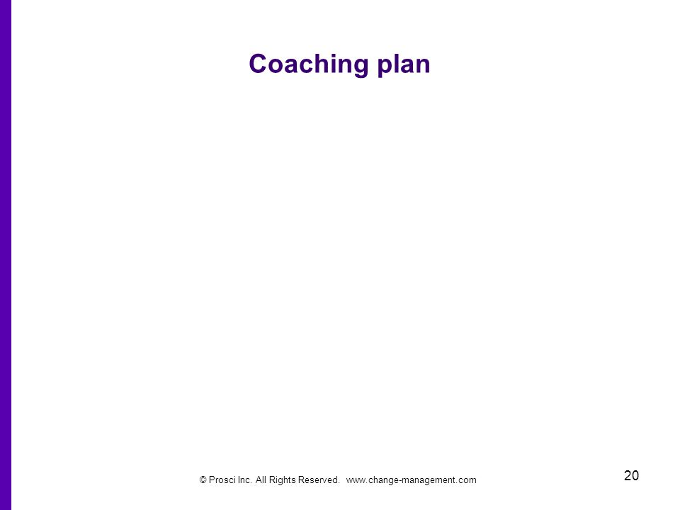 © Prosci Inc. All Rights Reserved. www.change-management.com 20 Coaching plan