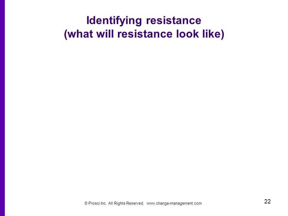 © Prosci Inc. All Rights Reserved. www.change-management.com 22 Identifying resistance (what will resistance look like)