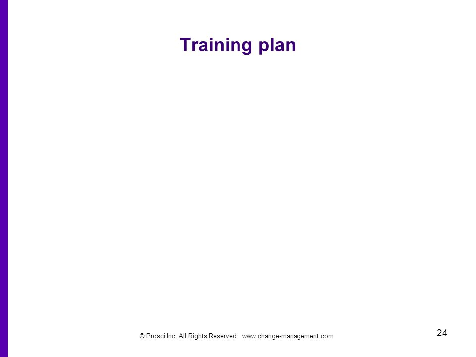 © Prosci Inc. All Rights Reserved. www.change-management.com 24 Training plan