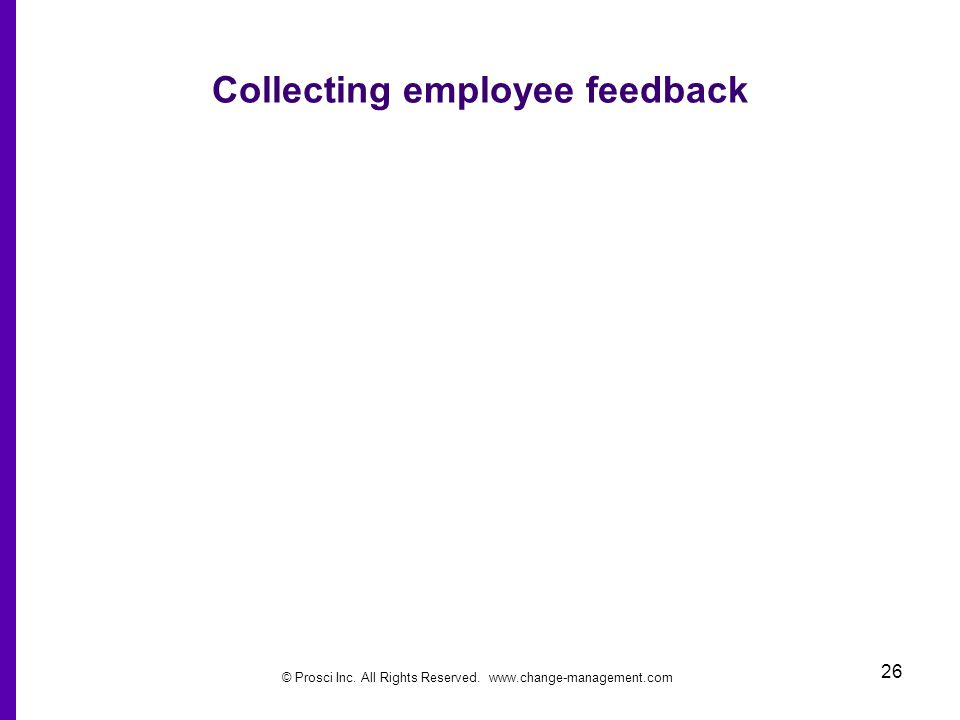 © Prosci Inc. All Rights Reserved. www.change-management.com 26 Collecting employee feedback
