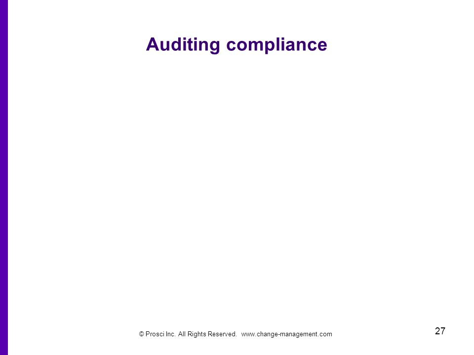 © Prosci Inc. All Rights Reserved. www.change-management.com 27 Auditing compliance
