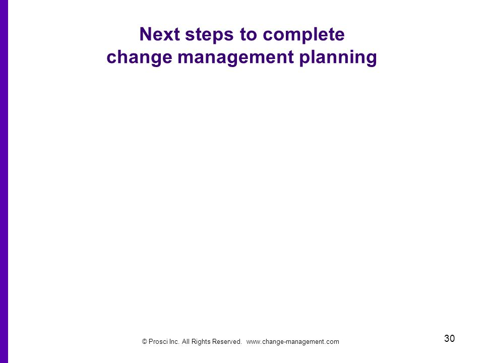© Prosci Inc. All Rights Reserved. www.change-management.com 30 Next steps to complete change management planning