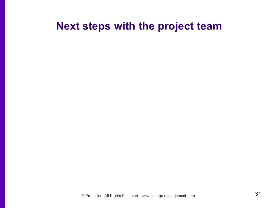 © Prosci Inc. All Rights Reserved. www.change-management.com 31 Next steps with the project team