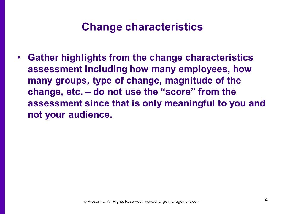 © Prosci Inc. All Rights Reserved. www.change-management.com 4 Change characteristics Gather highlights from the change characteristics assessment inc