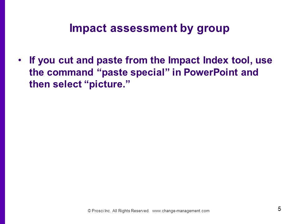 © Prosci Inc. All Rights Reserved. www.change-management.com 5 Impact assessment by group If you cut and paste from the Impact Index tool, use the com