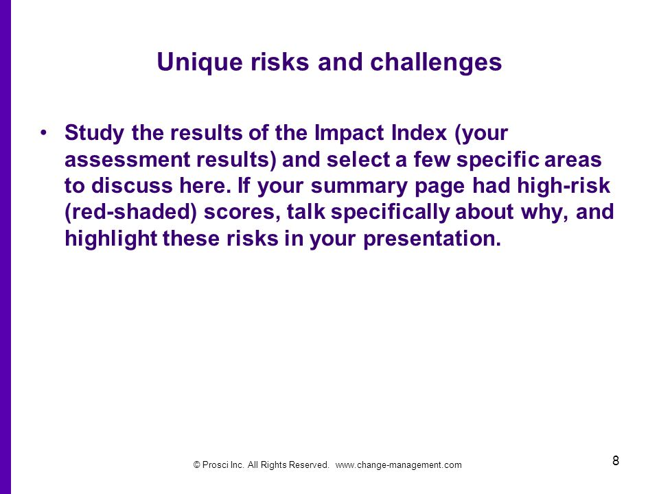 © Prosci Inc. All Rights Reserved. www.change-management.com 8 Unique risks and challenges Study the results of the Impact Index (your assessment resu