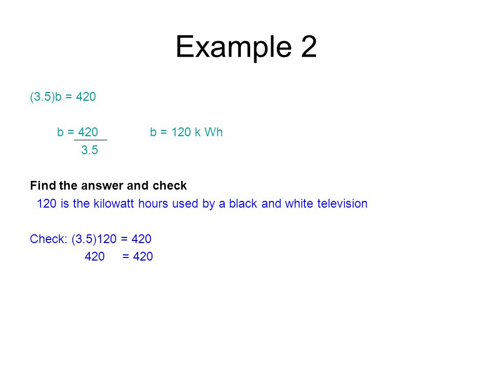 Example 2 (3.5)b = 420 b = 420 b = 120 k Wh 3.5 Find the answer and check 120 is the kilowatt hours used by a black and white television Check: (3.5)120 = 420 420 = 420