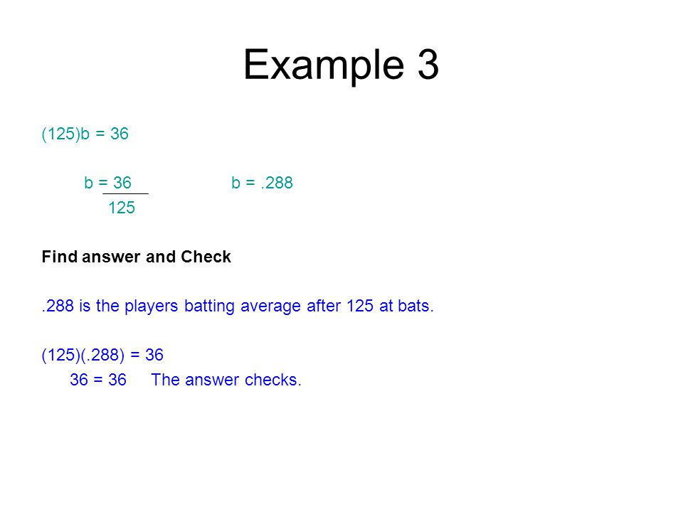 Example 3 (125)b = 36 b = 36 b =.288 125 Find answer and Check.288 is the players batting average after 125 at bats.