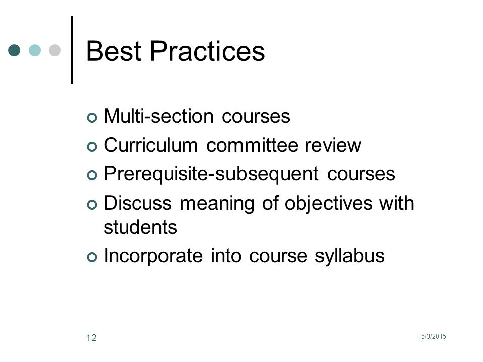5/3/2015 12 Best Practices Multi-section courses Curriculum committee review Prerequisite-subsequent courses Discuss meaning of objectives with students Incorporate into course syllabus