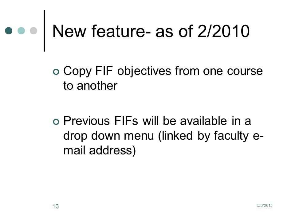 5/3/2015 13 New feature- as of 2/2010 Copy FIF objectives from one course to another Previous FIFs will be available in a drop down menu (linked by faculty e- mail address)
