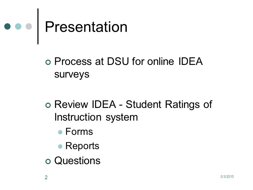 5/3/2015 2 Presentation Process at DSU for online IDEA surveys Review IDEA - Student Ratings of Instruction system Forms Reports Questions