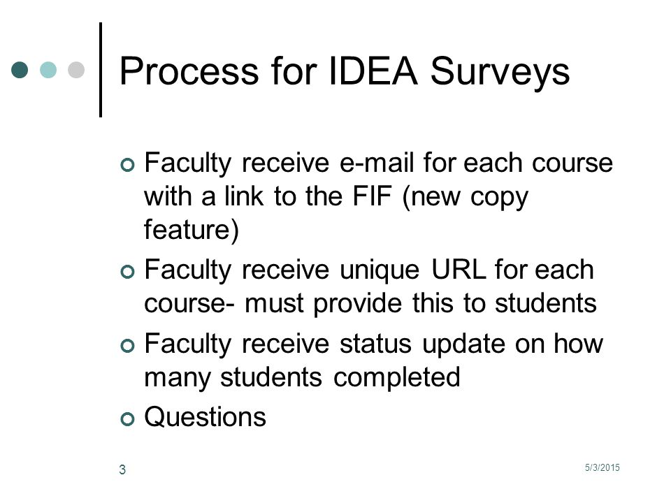 5/3/2015 3 Process for IDEA Surveys Faculty receive e-mail for each course with a link to the FIF (new copy feature) Faculty receive unique URL for each course- must provide this to students Faculty receive status update on how many students completed Questions