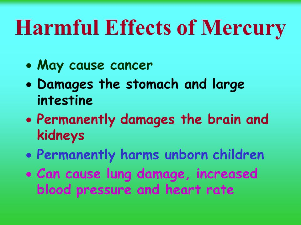 Harmful Effects of Mercury  May cause cancer  Damages the stomach and large intestine  Permanently damages the brain and kidneys  Permanently harms unborn children  Can cause lung damage, increased blood pressure and heart rate