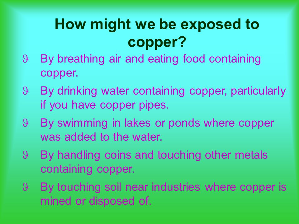 How might we be exposed to copper. By breathing air and eating food containing copper.
