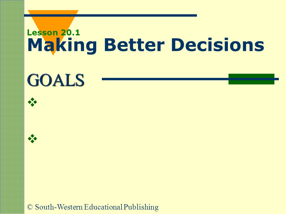 GOALS © South-Western Educational Publishing Lesson 20.1 Making Better Decisions    