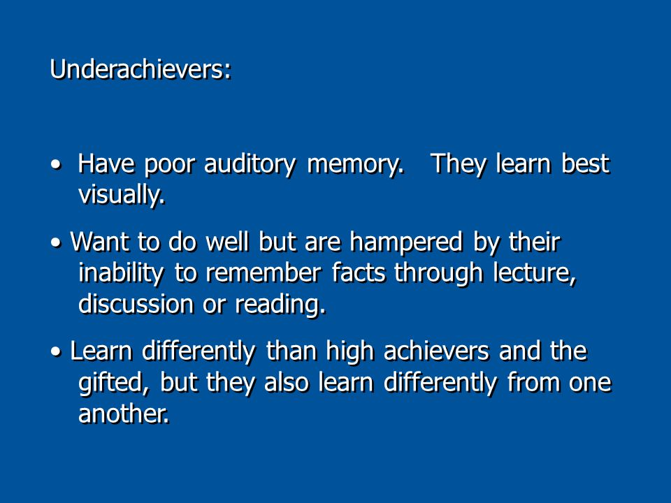 Underachievers: Have poor auditory memory. They learn best visually.
