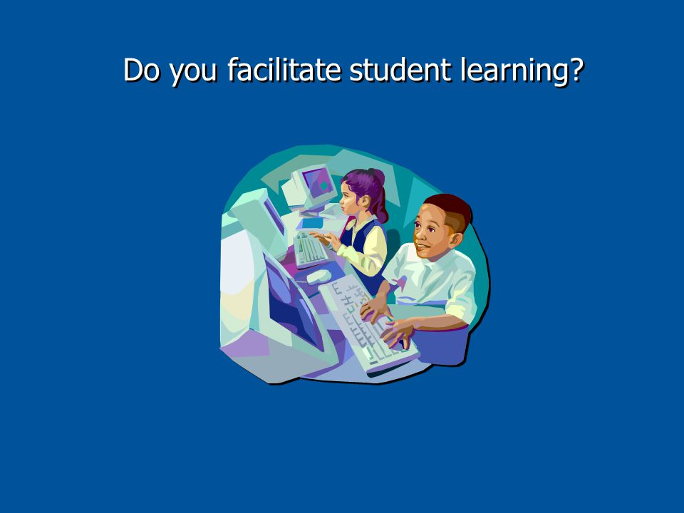 Do you facilitate student learning