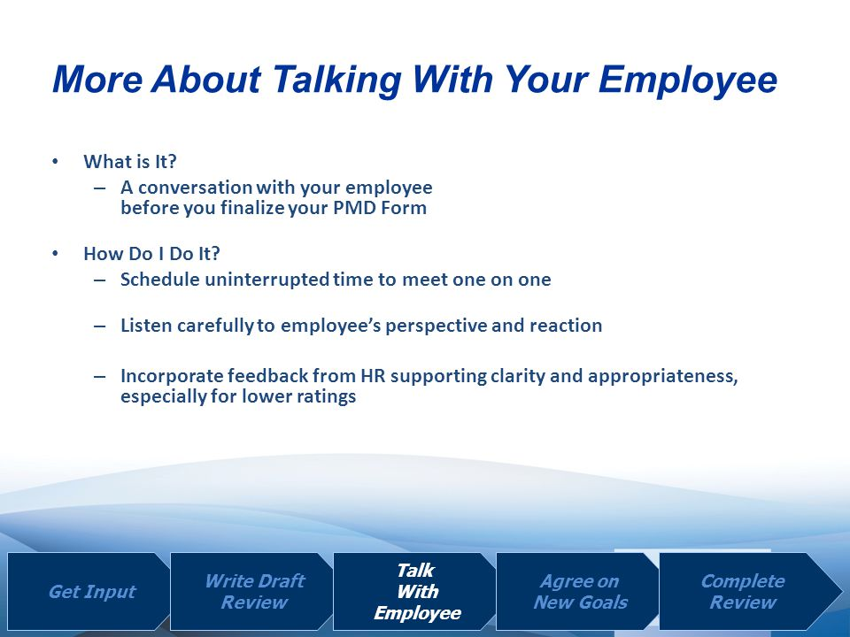 | | What is It? – A conversation with your employee before you finalize your PMD Form How Do I Do It? – Schedule uninterrupted time to meet one on one