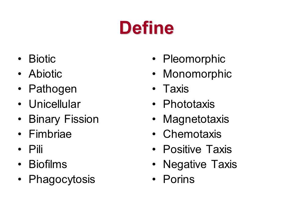 Define Biotic Abiotic Pathogen Unicellular Binary Fission Fimbriae Pili Biofilms Phagocytosis Pleomorphic Monomorphic Taxis Phototaxis Magnetotaxis Chemotaxis Positive Taxis Negative Taxis Porins