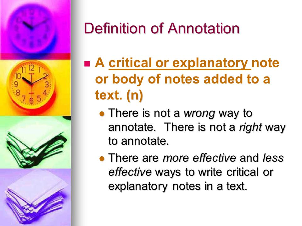 Definition of Annotation (n) A critical or explanatory note or body of notes added to a text. (n) There is not a wrong way to annotate. There is not a