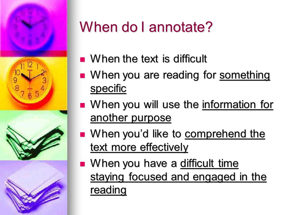 When do I annotate? When the text is difficult When the text is difficult When you are reading for something specific When you are reading for somethi