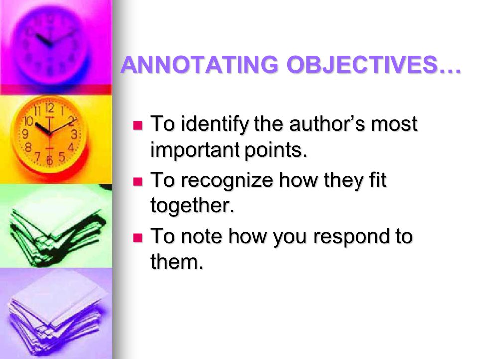 ANNOTATING OBJECTIVES… To identify the author's most important points. To identify the author's most important points. To recognize how they fit toget