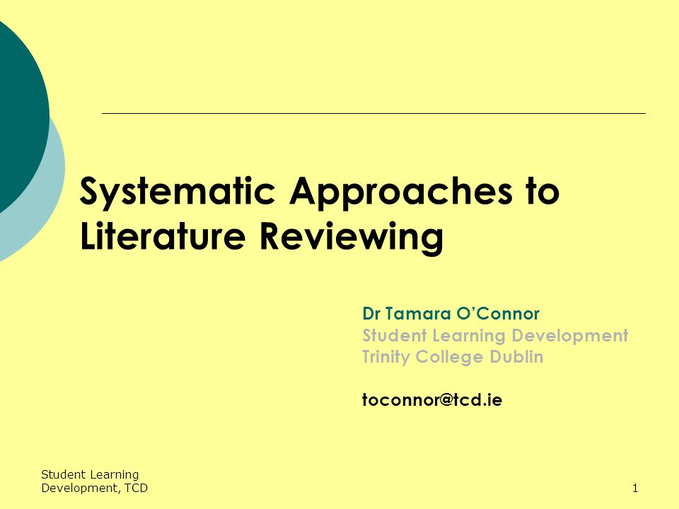 Student Learning Development, TCD1 Systematic Approaches to Literature Reviewing Dr Tamara O'Connor Student Learning Development Trinity College Dublin toconnor@tcd.ie