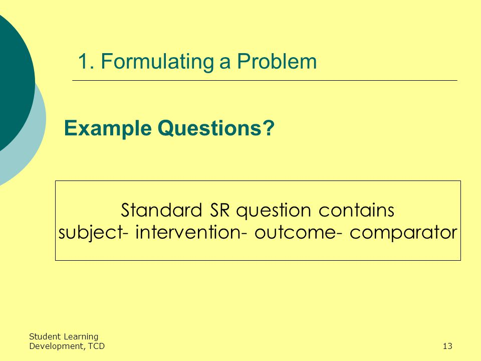Student Learning Development, TCD13 1. Formulating a Problem Example Questions.