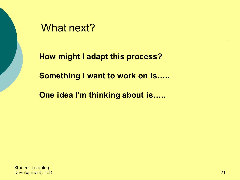 Student Learning Development, TCD21 What next. How might I adapt this process.