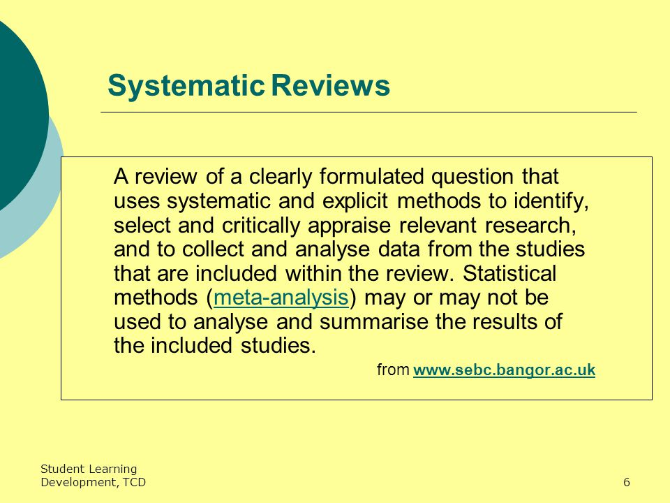 Student Learning Development, TCD6 Systematic Reviews A review of a clearly formulated question that uses systematic and explicit methods to identify, select and critically appraise relevant research, and to collect and analyse data from the studies that are included within the review.