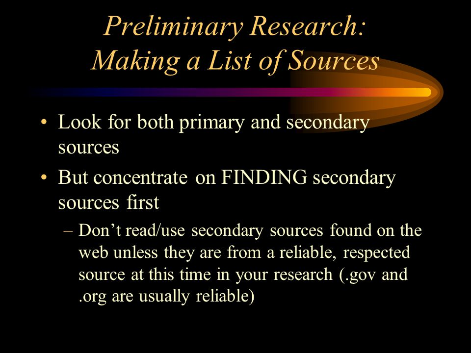 Preliminary Research: Making a List of Sources Look for both primary and secondary sources But concentrate on FINDING secondary sources first –Don't r