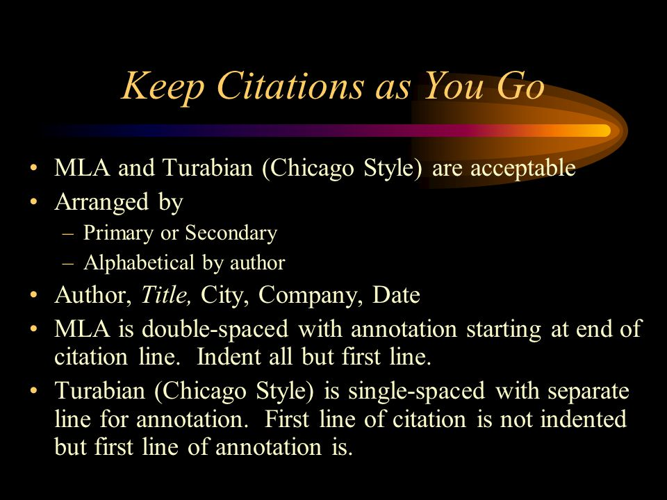Keep Citations as You Go MLA and Turabian (Chicago Style) are acceptable Arranged by –Primary or Secondary –Alphabetical by author Author, Title, City