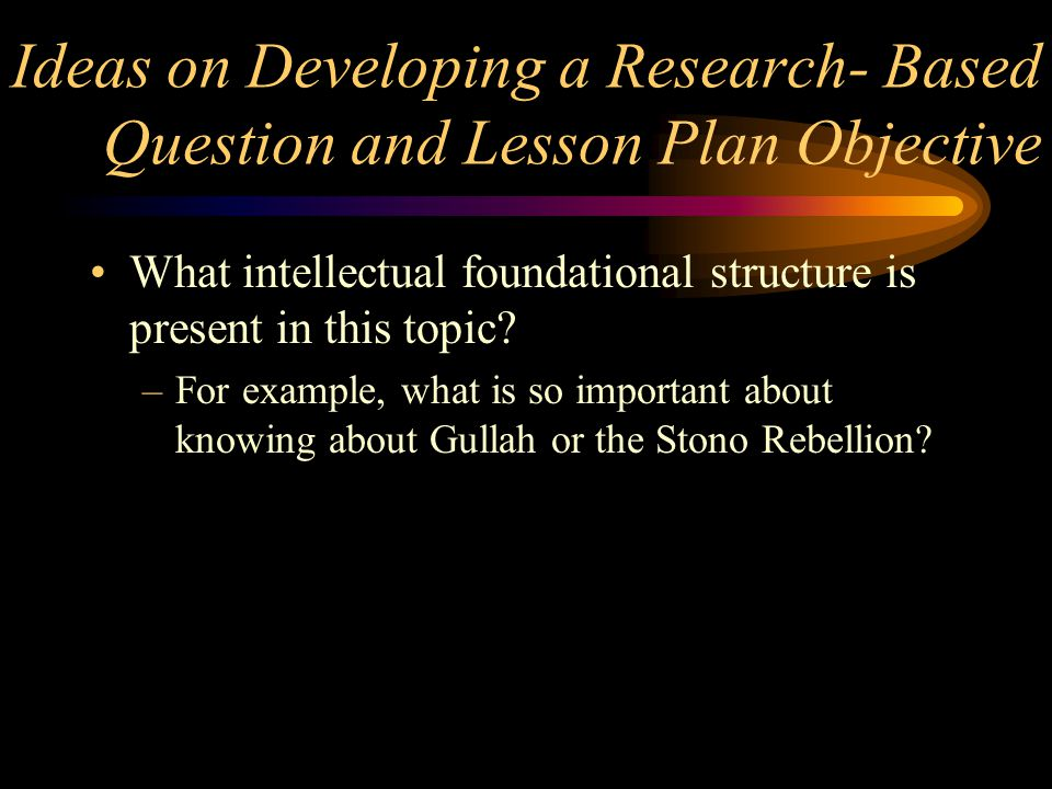 Ideas on Developing a Research- Based Question and Lesson Plan Objective What intellectual foundational structure is present in this topic? –For examp