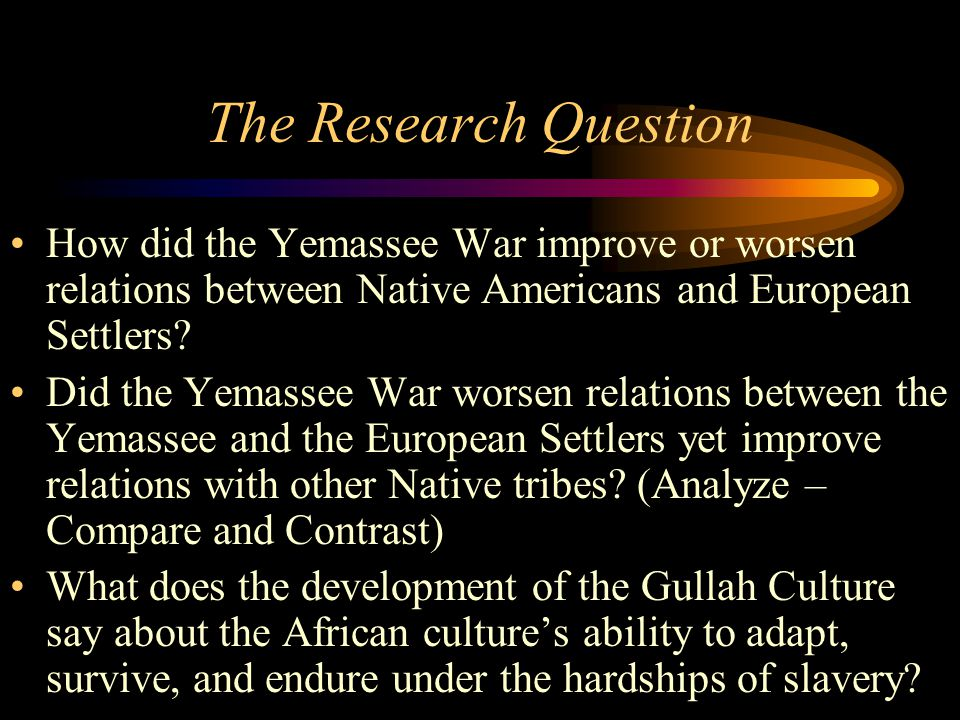The Research Question How did the Yemassee War improve or worsen relations between Native Americans and European Settlers? Did the Yemassee War worsen