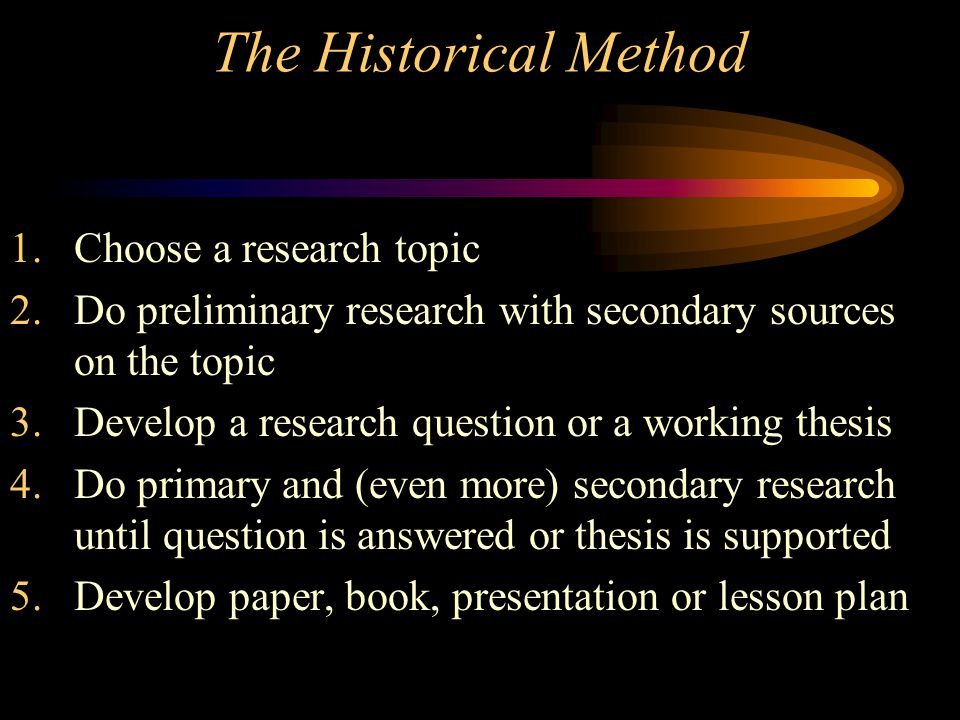 The Historical Method 1.Choose a research topic 2.Do preliminary research with secondary sources on the topic 3.Develop a research question or a worki