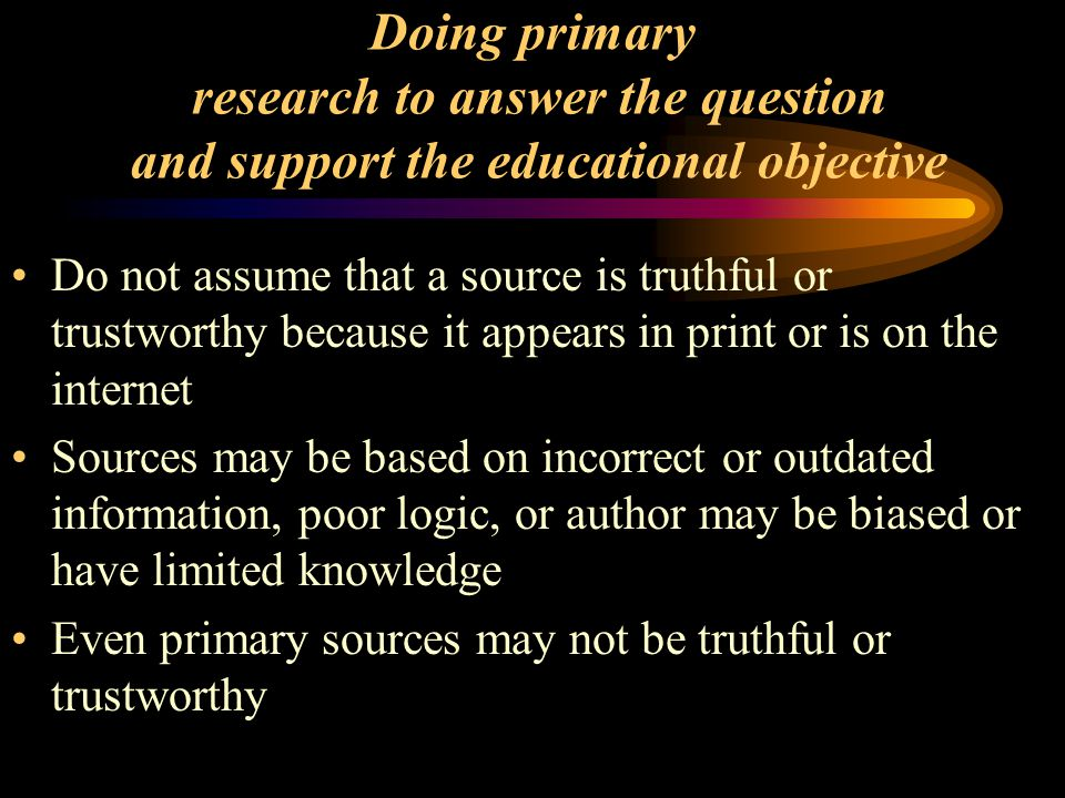 Doing primary research to answer the question and support the educational objective Do not assume that a source is truthful or trustworthy because it