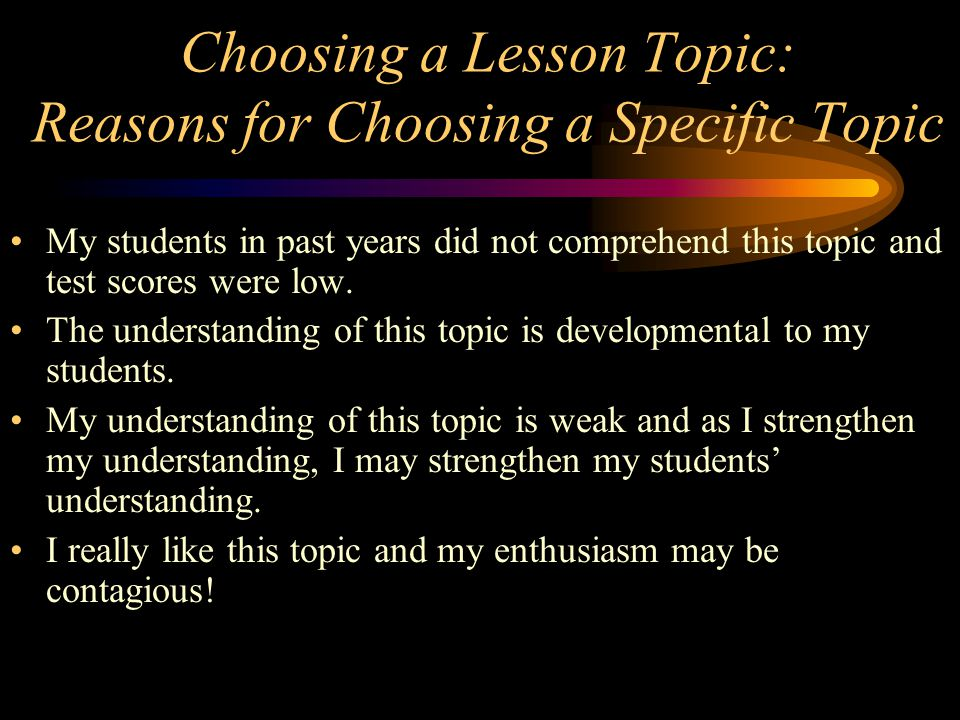 Choosing a Lesson Topic: Reasons for Choosing a Specific Topic My students in past years did not comprehend this topic and test scores were low. The u