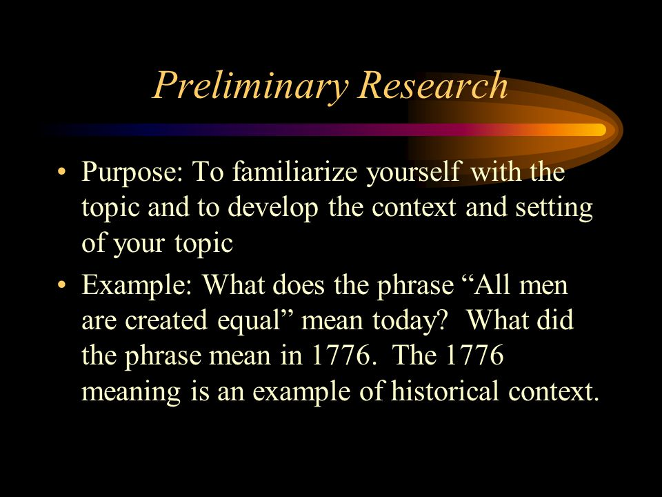 Preliminary Research Purpose: To familiarize yourself with the topic and to develop the context and setting of your topic Example: What does the phras
