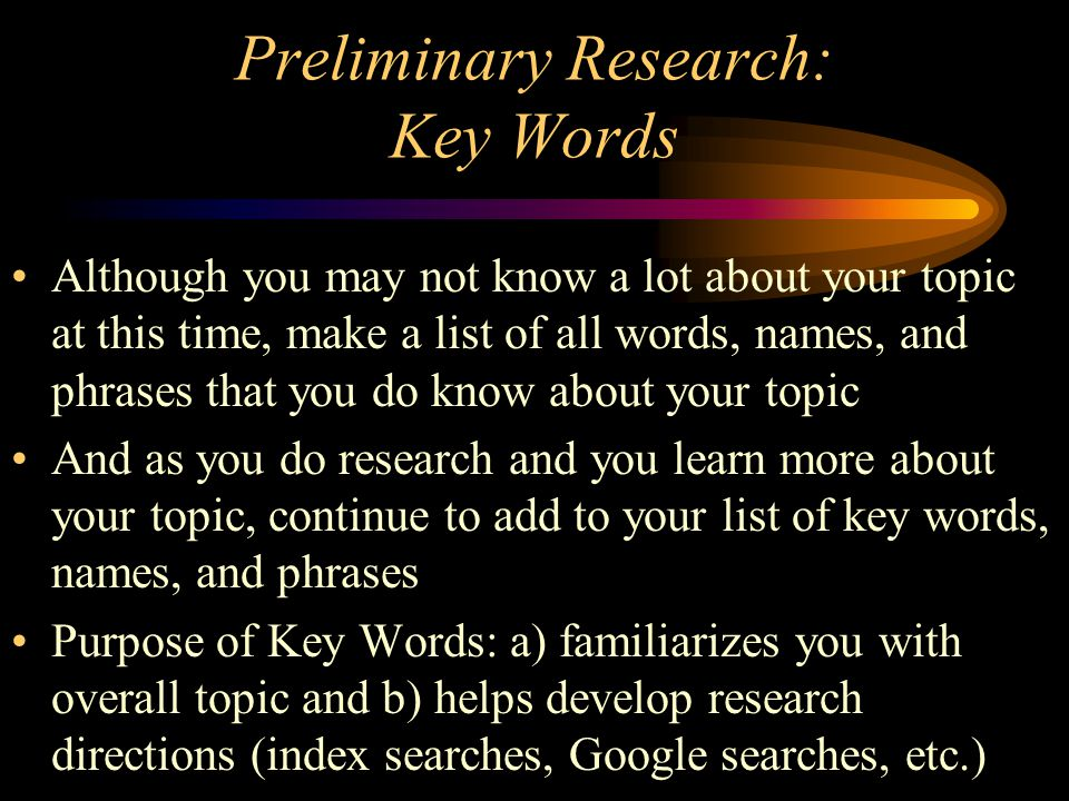 Preliminary Research: Making a List of Sources Check the Shelves –Libraries, archives, book stores Do an Internet Search –Google –Libraries (USC, SC State, County Libraries) –Data Bases: Discus –Abebooks, Amazon Look at encyclopedias –The more specific the better