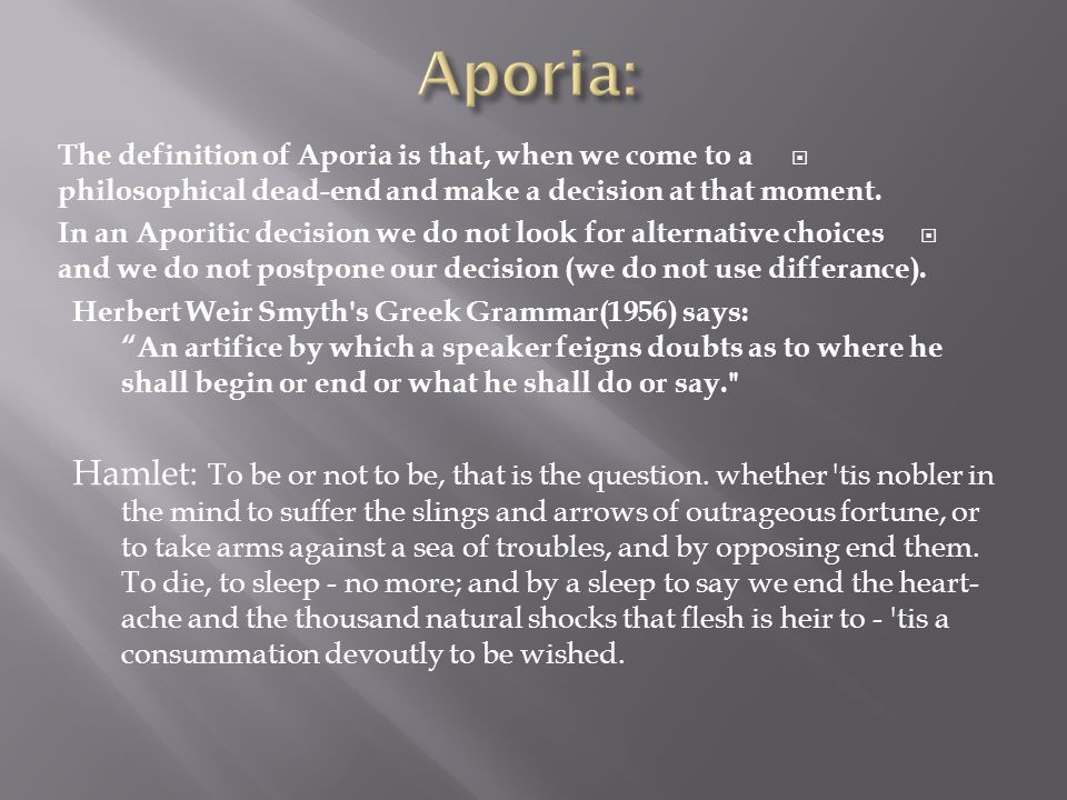  The definition of Aporia is that, when we come to a philosophical dead-end and make a decision at that moment.  In an Aporitic decision we do not l