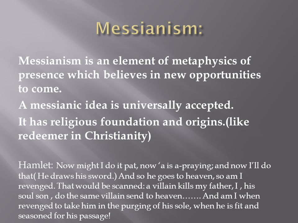 Messianism is an element of metaphysics of presence which believes in new opportunities.to come A messianic idea is universally accepted.