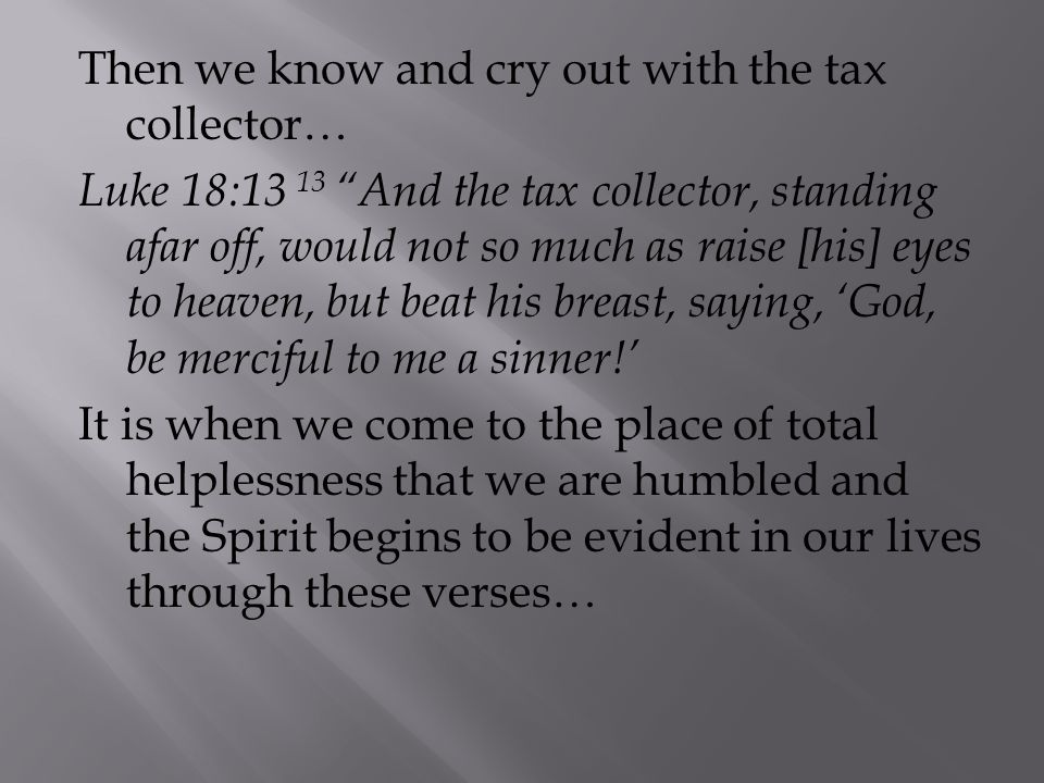 Then we know and cry out with the tax collector… Luke 18:13 13 And the tax collector, standing afar off, would not so much as raise [his] eyes to heaven, but beat his breast, saying, 'God, be merciful to me a sinner!' It is when we come to the place of total helplessness that we are humbled and the Spirit begins to be evident in our lives through these verses…